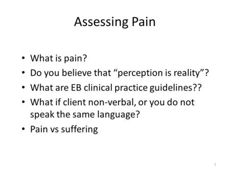 "Assessing Pain What is pain? Do you believe that ""perception is reality""? What are EB clinical practice guidelines?? What if client non-verbal, or you."