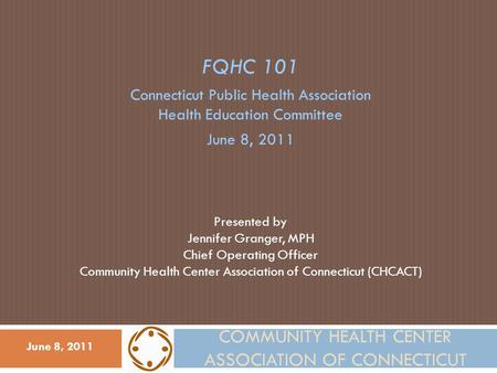 COMMUNITY HEALTH CENTER ASSOCIATION OF CONNECTICUT FQHC 101 Connecticut Public Health Association Health Education Committee June 8, 2011 Presented by.