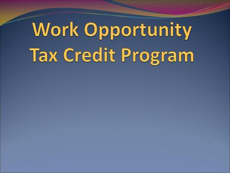 What is WOTC Federal Tax Credits Encourages hiring of individuals with barriers to employment Not Sellable or Transferable Can carry forward 20 years.