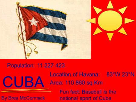 CUBA By Brea McCormack Population: 11 227 423 Location of Havana:83°W 23°N Area: 110 860 sq Km Fun fact: Baseball is the national sport of Cuba.