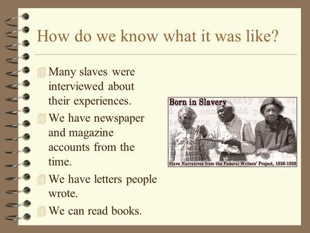 How do we know what it was like? 4 Many slaves were interviewed about their experiences. 4 We have newspaper and magazine accounts from the time. 4 We.
