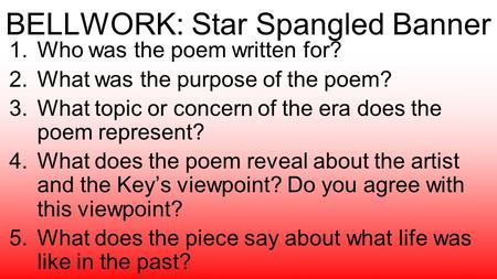 BELLWORK: Star Spangled Banner 1.Who was the poem written for? 2.What was the purpose of the poem? 3.What topic or concern of the era does the poem represent?