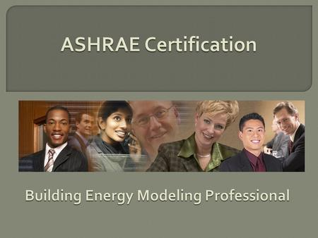 ASHRAE Certification Programs  Created to fill an identified industry need through market research  Based on best practices  Developed by ASHRAE-identified.