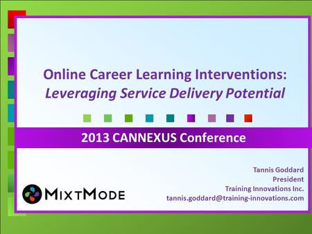 Online Career Learning Interventions: Leveraging Service Delivery Potential 2013 CANNEXUS Conference Tannis Goddard President Training Innovations Inc.