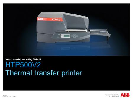 © ABB Month DD, YYYY | Slide 1 HTP500V2 Thermal transfer printer Yvon Houariki, marketing 06-2013.