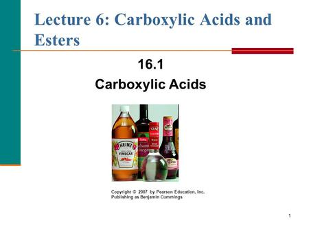 1 Lecture 6: Carboxylic Acids and Esters 16.1 Carboxylic Acids Copyright © 2007 by Pearson Education, Inc. Publishing as Benjamin Cummings.