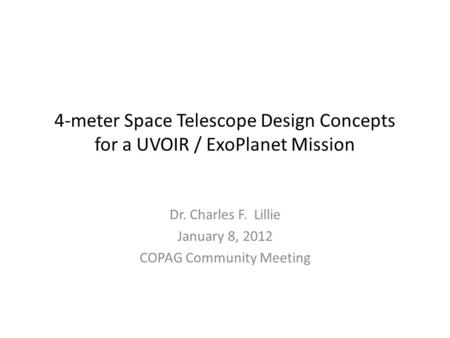 4-meter Space Telescope Design Concepts for a UVOIR / ExoPlanet Mission Dr. Charles F. Lillie January 8, 2012 COPAG Community Meeting.