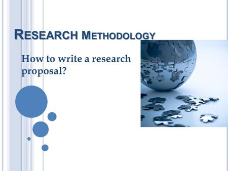 R ESEARCH M ETHODOLOGY How to write a research proposal?