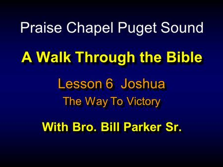 A Walk Through the Bible With Bro. Bill Parker Sr. Lesson 6 Joshua The Way To Victory Lesson 6 Joshua The Way To Victory Praise Chapel Puget Sound.