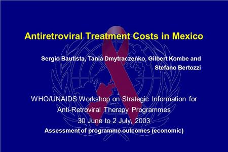 Antiretroviral Treatment Costs in Mexico WHO/UNAIDS Workshop on Strategic Information for Anti-Retroviral Therapy Programmes 30 June to 2 July, 2003 Assessment.