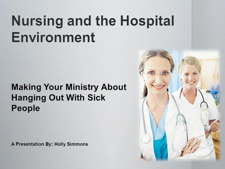 Making Your Ministry About Hanging Out With Sick People A Presentation By; Holly Simmons.