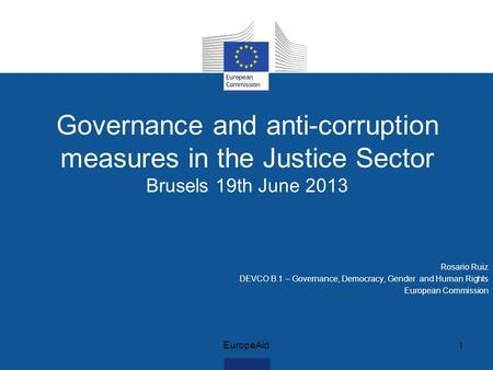 Governance and anti-corruption measures in the Justice Sector Brusels 19th June 2013 Rosario Ruiz DEVCO B.1 – Governance, Democracy, Gender and Human Rights.