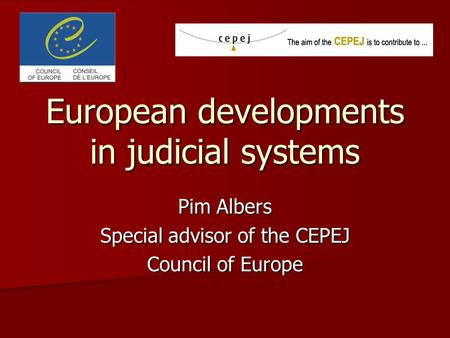 European developments in judicial systems Pim Albers Special advisor of the CEPEJ Council of Europe.