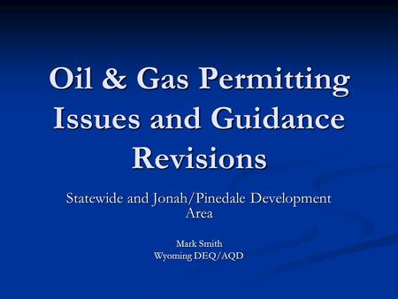 Oil & Gas Permitting Issues and Guidance Revisions Statewide and Jonah/Pinedale Development Area Mark Smith Wyoming DEQ/AQD.