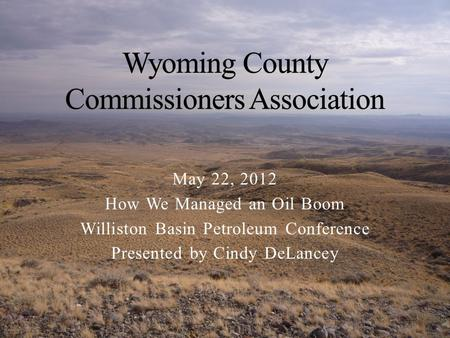 May 22, 2012 How We Managed an Oil Boom Williston Basin Petroleum Conference Presented by Cindy DeLancey.
