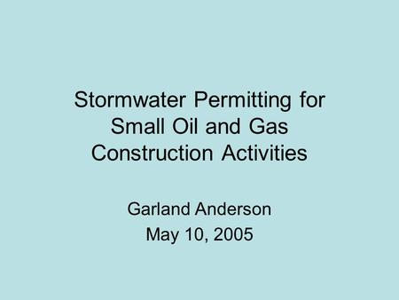 Stormwater Permitting for Small Oil and Gas Construction Activities Garland Anderson May 10, 2005.