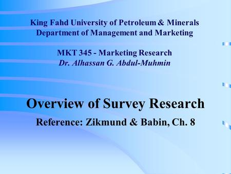 King Fahd University of Petroleum & Minerals Department of Management and Marketing MKT 345 - Marketing Research Dr. Alhassan G. Abdul-Muhmin Overview.