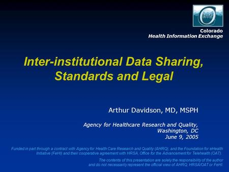 Inter-institutional Data Sharing, Standards and Legal Arthur Davidson, MD, MSPH Agency for Healthcare Research and Quality, Washington, DC June 9, 2005.