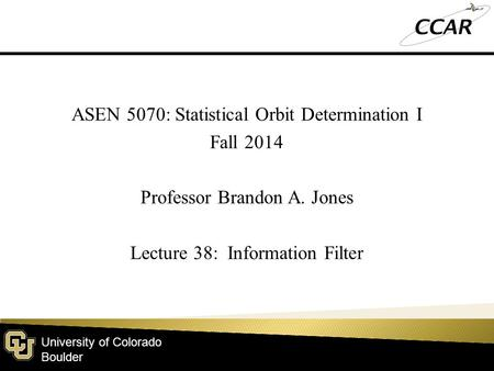 University of Colorado Boulder ASEN 5070: Statistical Orbit Determination I Fall 2014 Professor Brandon A. Jones Lecture 38: Information Filter.
