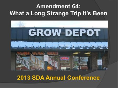 Amendment 64: What a Long Strange Trip It's Been 2013 SDA Annual Conference.