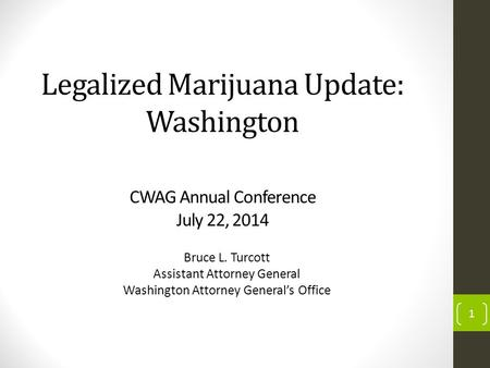 Legalized Marijuana Update: Washington CWAG Annual Conference July 22, 2014 Bruce L. Turcott Assistant Attorney General Washington Attorney General's Office.