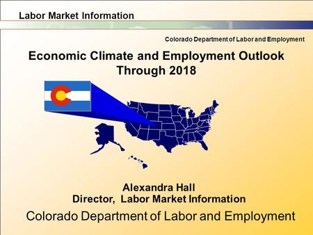Labor Market Information Colorado Department of Labor and Employment Economic Climate and Employment Outlook Through 2018 Alexandra Hall Director, Labor.