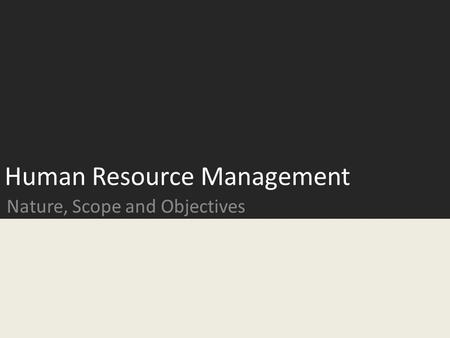 Human Resource Management Nature, Scope and Objectives.