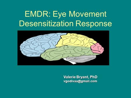 EMDR: Eye Movement Desensitization Response Valerie Bryant, PhD