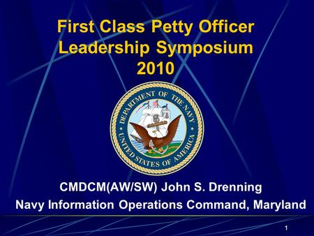 1 First Class Petty Officer Leadership Symposium 2010 CMDCM(AW/SW) John S. Drenning Navy Information Operations Command, Maryland 1.