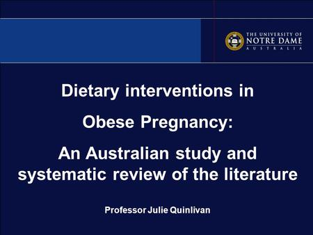 Dietary interventions in Obese Pregnancy: An Australian study and systematic review of the literature Professor Julie Quinlivan.
