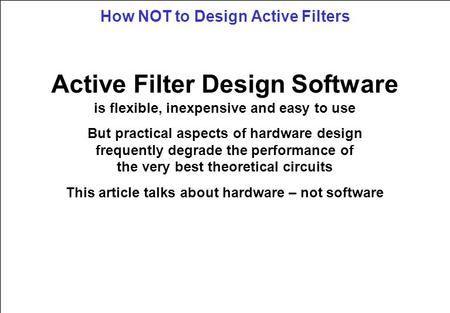 How NOT to Design Active Filters Active Filter Design Software is flexible, inexpensive and easy to use But practical aspects of hardware design frequently.