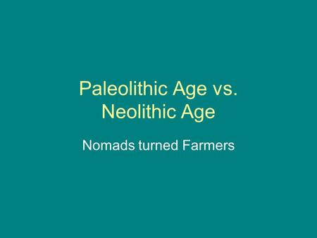 Paleolithic Age vs. Neolithic Age Nomads turned Farmers.