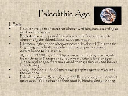 Paleolithic Age I. Facts People have been on earth for about 3.2million years according to most archaeologists Prehistory – is the period from when people.