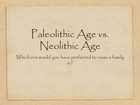 Paleolithic Age vs. Neolithic Age Which era would you have preferred to raise a family in?