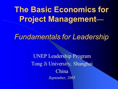 The Basic Economics for Project Management — Fundamentals for Leadership UNEP Leadership Program Tong Ji University, Shanghai China September, 2005.
