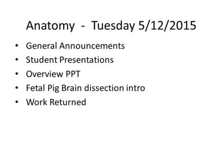 Anatomy - Tuesday 5/12/2015 General Announcements Student Presentations Overview PPT Fetal Pig Brain dissection intro Work Returned.