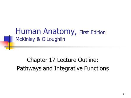 1 Human Anatomy, First Edition McKinley & O'Loughlin Chapter 17 Lecture Outline: Pathways and Integrative Functions.