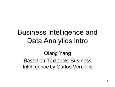 1 Business Intelligence and Data Analytics Intro Qiang Yang Based on Textbook: Business Intelligence by Carlos Vercellis.