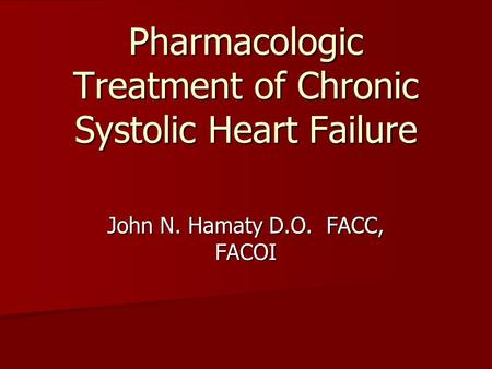 Pharmacologic Treatment of Chronic Systolic Heart Failure John N. Hamaty D.O. FACC, FACOI.