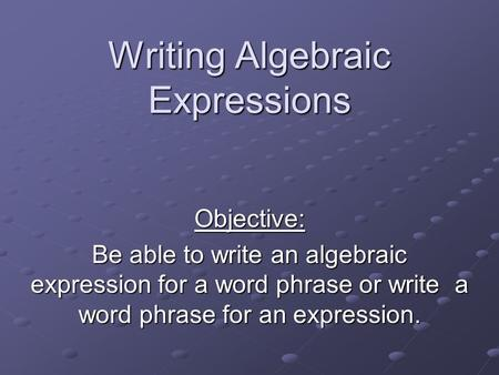 Writing Algebraic Expressions Objective: Be able to write an algebraic expression for a word phrase or write a word phrase for an expression.
