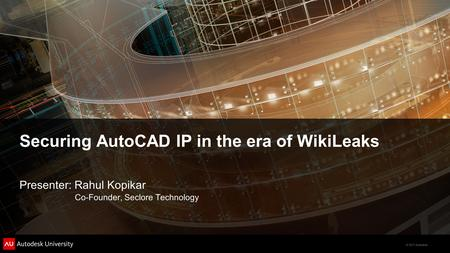 © 2011 Autodesk Securing AutoCAD IP in the era of WikiLeaks Presenter: Rahul Kopikar Co-Founder, Seclore Technology.