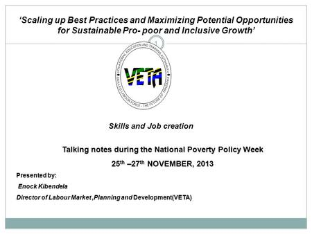 1 Talking notes during the National Poverty Policy Week 25th –27th NOVEMBER, 2013 Presented by: Enock Kibendela Director of Labour Market,Planning and.