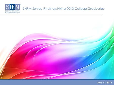 SHRM Survey Findings: Hiring 2013 College Graduates June 11, 2013.
