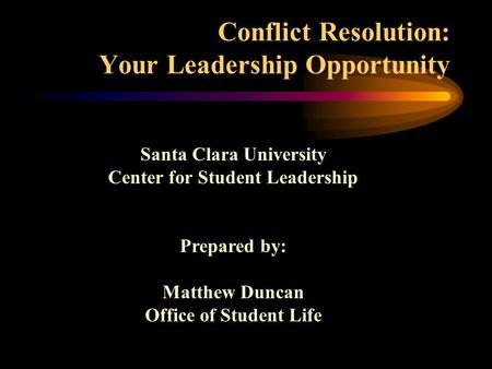 Conflict Resolution: Your Leadership Opportunity Santa Clara University Center for Student Leadership Prepared by: Matthew Duncan Office of Student Life.