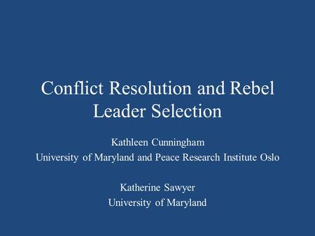 Conflict Resolution and Rebel Leader Selection Kathleen Cunningham University of Maryland and Peace Research Institute Oslo Katherine Sawyer University.