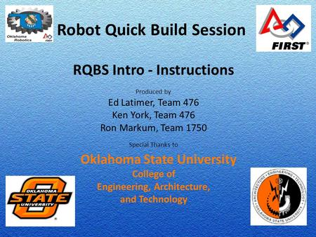 Robot Quick Build Session RQBS Intro - Instructions Produced by Ed Latimer, Team 476 Ken York, Team 476 Ron Markum, Team 1750 Special Thanks to Oklahoma.