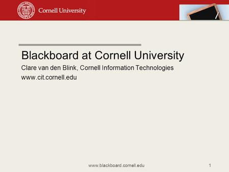 Blackboard at Cornell University Clare van den Blink, Cornell Information Technologies www.cit.cornell.edu www.blackboard.cornell.edu1.
