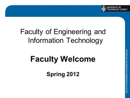 Faculty of Engineering and Information Technology Faculty Welcome Spring 2012.