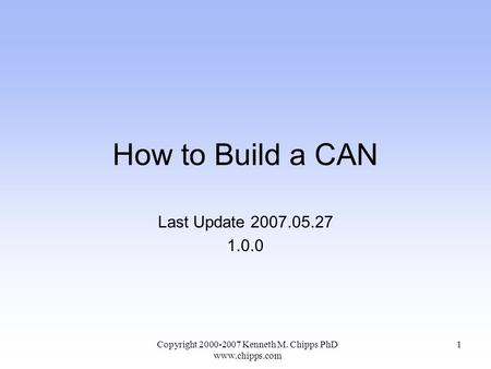 How to Build a CAN Last Update 2007.05.27 1.0.0 Copyright 2000-2007 Kenneth M. Chipps PhD www.chipps.com 1.