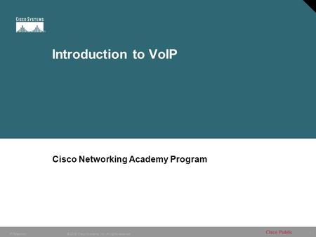 1 © 2005 Cisco Systems, Inc. All rights reserved. Cisco Public IP Telephony Introduction to VoIP Cisco Networking Academy Program.